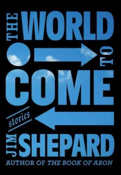 The world to come : stories / Jim Shepard.