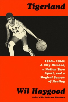 Tigerland : 1968-1969, a city divided, a nation torn apart, and a magical season of healing / Wil Haygood. - Wil Haygood.