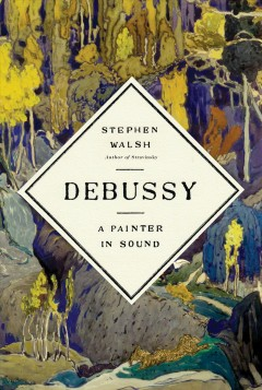 Debussy : a painter in sound / by Stephen Walsh.