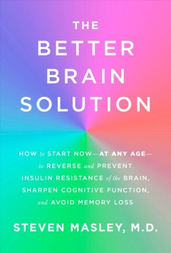The better brain solution : how to start now-at any age-to reverse and prevent insulin resistance of the brain, sharpen cognitive function, and avoid memory loss / Steven Masley, M.D.