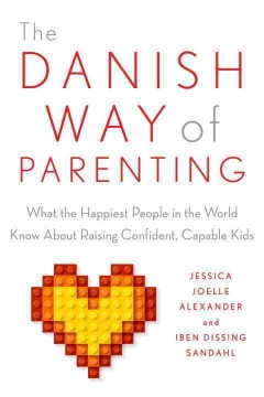 The Danish way of parenting : what the happiest people in the world know about raising confident, capable kids / Jessica Joelle Alexander.