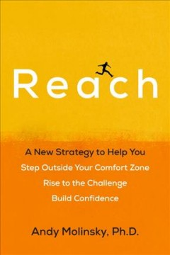 Reach : a new strategy to help you step outside your comfort zone, rise to the challenge, and build confidence / Andy Molinsky, PhD.