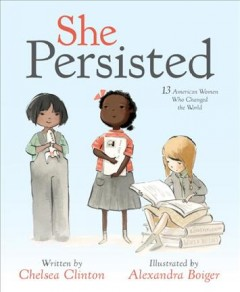 She persisted : 13 American women who changed the world / written by Chelsea Clinton ; illustrated by Alexandra Boiger. - written by Chelsea Clinton ; illustrated by Alexandra Boiger.