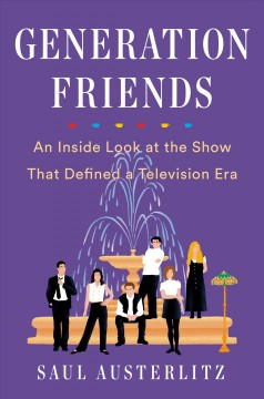 Generation Friends : an inside look at the show that defined a television era / Saul Austerlitz. - Saul Austerlitz.
