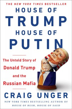 House of Trump, house of Putin : the untold story of Donald Trump and the Russian mafia / Craig Unger. - Craig Unger.