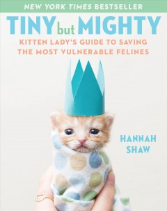 Tiny but mighty : the kitten lady's guide to saving the most vulnerable felines / Hannah Shaw ; photographs by Hannah Shaw and Andrew Marttila. - Hannah Shaw ; photographs by Hannah Shaw and Andrew Marttila.