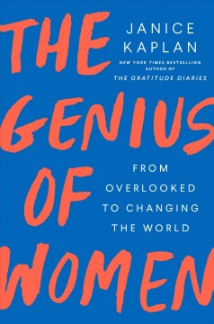The genius of women : from overlooked to changing the world / Janice Kaplan.