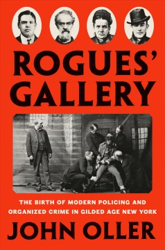 Rogues' gallery : the birth of modern policing and organized crime in Gilded Age New York / John Oller. - John Oller.