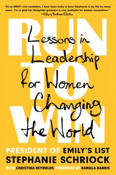 Run to win : lessons in leadership for women changing the world / Stephanie Schriock with Christina Reynolds. - Stephanie Schriock with Christina Reynolds.