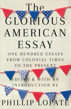 The glorious American essay : one hundred essays from colonial times to the present / edited and with an introduction by Phillip Lopate. - edited and with an introduction by Phillip Lopate.