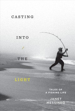Casting into the light : tales of a fishing life / Janet Messineo.