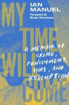My time will come : a memoir of crime, punishment, hope, and redemption / Ian Manuel ; foreword by Bryan Stevenson.