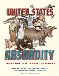 The United States of absurdity : untold stories from American history / Dave Anthony and Gareth Reynolds ; foreword by Patton Oswalt. - Dave Anthony and Gareth Reynolds ; foreword by Patton Oswalt.