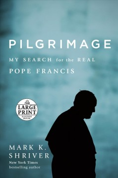 Pilgrimage : my search for the real Pope Francis / Mark Shriver. - Mark Shriver.