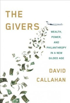 The givers : wealth, power, and philanthropy in a new gilded age / David Callahan.