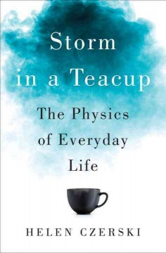 Storm in a teacup : the physics of everyday life / Helen Czerski.