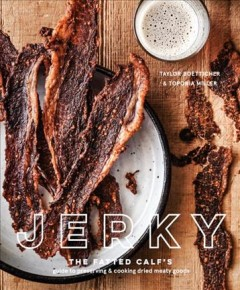 Jerky : the Fatted Calf's guide to preserving & cooking dried meaty goods / Taylor Boetticher & Toponia Miller ; photography by Ed Anderson.
