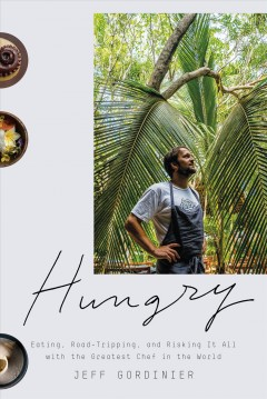 Hungry : eating, road-tripping, and risking it all with the greatest chef in the world / Jeff Gordinier.