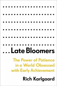 Late bloomers : the power of patience in a world obsessed with early achievement / Rich Karlgaard.