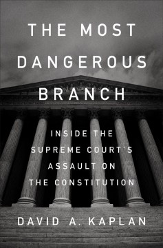 The most dangerous branch : inside the Supreme Court's assault on the Constitution / David A. Kaplan.