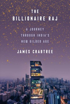 The billionaire raj : a journey through India's new gilded age / James Crabtree.