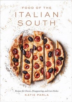 Food of the Italian south : recipes for classic, disappearing, and lost dishes / Katie Parla.