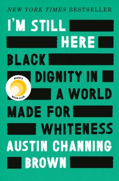 I'm still here : black dignity in a world made for whiteness / Austin Channing Brown.