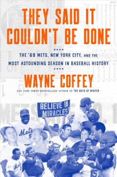 They said it couldn't be done : the '69 Mets, New York City, and the most astounding season in baseball history / Wayne Coffey. - Wayne Coffey.