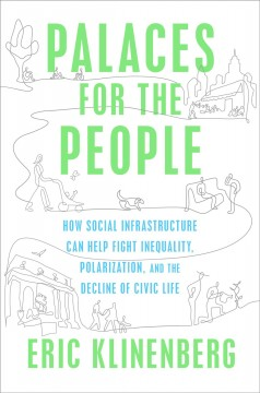 Palaces for the people : how social infrastructure can help fight inequality, polarization, and the decline of civic life / Eric Klinenberg.