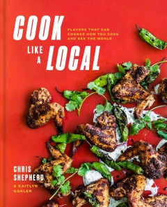 Cook like a local : flavors that can change how you cook and see the world / Chris Shepherd with Kaitlyn Goalen ; photographs by Julie Soefer. - Chris Shepherd with Kaitlyn Goalen ; photographs by Julie Soefer.