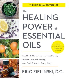 The healing power of essential oils : soothe inflammation, boost mood, prevent autoimmunity, and feel great in every way / Eric Zielinski, D.C.