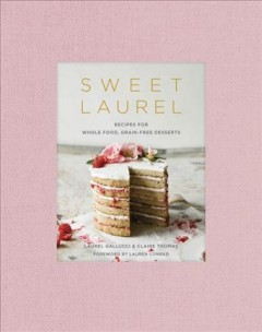 Sweet Laurel : recipes for whole food, grain-free desserts / Laurel Gallucci and Claire Thomas ; foreword by Lauren Conrad ; photography by Claire Thomas.
