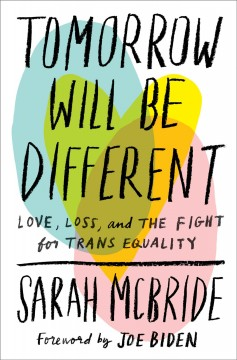 Tomorrow will be different : love, loss, and the fight for trans equality / Sarah McBride.