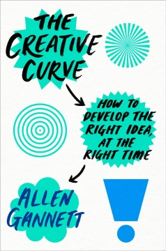 The creative curve : how to develop the right idea, at the right time  / Allen Gannett. - Allen Gannett.