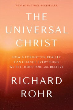 The universal Christ : how a forgotten reality can change everything we see, hope for, and believe / Richard Rohr.