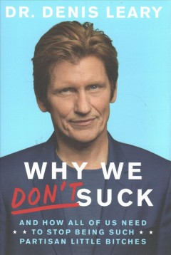 Why we don't suck : and how all of us need to stop being such partisan little bitches / Dr. Denis Leary.