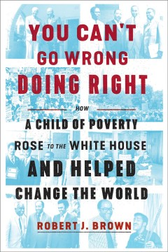 You can't go wrong doing right : how a child of poverty rose to the White House and helped change the world / Robert J. Brown.