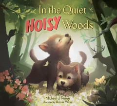 In the quiet, noisy woods /  Michael J. Rosen ; illustrated by Annie Won. - Michael J. Rosen ; illustrated by Annie Won.