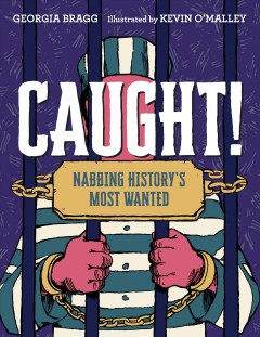 Caught! : nabbing history's most wanted / Georgia Bragg ; illustrated by Kevin O'Malley.