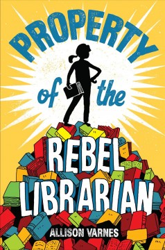 Property of the rebel librarian /  by Allison Varnes.
