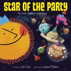 Star of the party : the solar system celebrates! / written by Jan Carr ; illustrated by Juana Medina. - written by Jan Carr ; illustrated by Juana Medina.