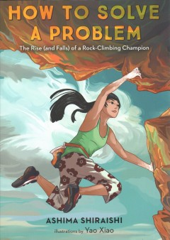 How to solve a problem / The Rise (And Falls) of a Rock-climbing Champion by Ashima Shiraishi ; illustrations by Yao Xiao.