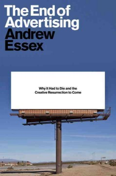 The end of advertising : why it had to die, and the creative resurrection to come / Andrew Essex.