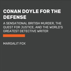 Conan Doyle for the defense : the true story of a sensational British murder, a quest for justice, and the world's most famous detective writer / Margalit Fox.
