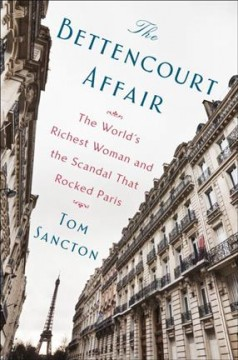 The Bettencourt affair : the world's richest woman and the scandal that rocked Paris / Tom Sancton. - Tom Sancton.
