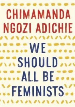 We should all be feminists /  Chimamanda Ngozi Adichie. - Chimamanda Ngozi Adichie.