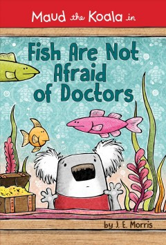 Maud the koala in fish are not afraid of doctors /  by J.E. Morris. - by J.E. Morris.