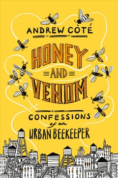 Honey and venom : confessions of an urban beekeeper / Andrew Coté.