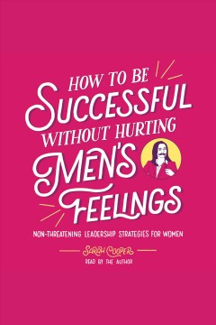 How to be successful without hurting men's feelings : non-threatening leadership strategies for women / Sarah Cooper. - Sarah Cooper.