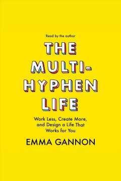 The multi-hyphen life : work less, create more, and design a life that works for you / Emma Gannon.